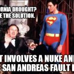 Lex luthor | CALIFORNIA DROUGHT? I HAVE THE SOLUTION. IT INVOLVES A NUKE AND THE SAN ANDREAS FAULT LINE. | image tagged in lex luthor | made w/ Imgflip meme maker