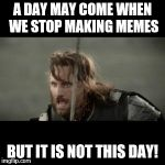 A day may come when we stop making memes, BUT IT IS NOT THIS DAY! | A DAY MAY COME WHEN WE STOP MAKING MEMES BUT IT IS NOT THIS DAY! | image tagged in aragorn,memes,funny,funny memes | made w/ Imgflip meme maker
