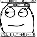 Smirk Rage Face Meme | WHEN SOMEONE  ACCUSES YOU OF HACKING WHEN IT WAS ALL SKILL | image tagged in memes,smirk rage face | made w/ Imgflip meme maker
