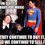 Lex luthor | YOU SEE, IT'S ALL ABOUT POP MUSIC THEY CONTINUE TO BUY IT, SO WE CONTINUE TO SELL IT | image tagged in lex luthor | made w/ Imgflip meme maker