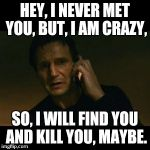 Liam Neeson Taken Meme | HEY, I NEVER MET YOU, BUT, I AM CRAZY, SO, I WILL FIND YOU AND KILL YOU, MAYBE. | image tagged in memes,liam neeson taken | made w/ Imgflip meme maker