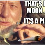 Obi Wan Kenobi | THAT'S NO MOON . . . . . . IT'S A PIZZA | image tagged in obi wan kenobi,star wars,pizza,movie,joint,drugs | made w/ Imgflip meme maker