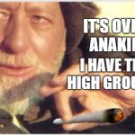 Obi Wanna Doobie | IT'S OVER, ANAKIN. I HAVE THE HIGH GROUND. | image tagged in obi wan kenobi,star wars,meme | made w/ Imgflip meme maker