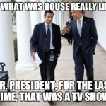 Barack And Kumar 2013 Meme | SO, WHAT WAS HOUSE REALLY LIKE? MR. PRESIDENT, FOR THE LAST TIME, THAT WAS A TV SHOW. | image tagged in memes,barack and kumar 2013 | made w/ Imgflip meme maker