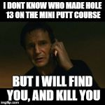 Liam Neeson Taken Meme | I DONT KNOW WHO MADE HOLE 13 ON THE MINI PUTT COURSE BUT I WILL FIND YOU, AND KILL YOU | image tagged in memes,liam neeson taken | made w/ Imgflip meme maker