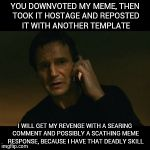 meme gauntlet | YOU DOWNVOTED MY MEME, THEN TOOK IT HOSTAGE AND REPOSTED IT WITH ANOTHER TEMPLATE I WILL GET MY REVENGE WITH A SEARING COMMENT AND POSSIBLY  | image tagged in memes,liam neeson taken | made w/ Imgflip meme maker