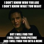 Liam Neeson Taken Meme | I DON'T KNOW WHO YOU ARE I DON'T KNOW WHAT YOU WANT BUT I WILL FIND YOU        I WILL TAKE YOUR PICTURE       AND I WILL TURN YOU INTO A MEM | image tagged in memes,liam neeson taken | made w/ Imgflip meme maker