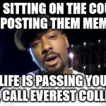 everest college | YOU SITTING ON THE COUCH REPOSTING THEM MEMES LIFE IS PASSING YOU BY, CALL EVEREST COLLEGE | image tagged in everest college | made w/ Imgflip meme maker