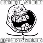Forever Alone Happy Meme | GOT ROBBED LAST NIGHT FIRST GUESTS IN MONTHS | image tagged in memes,forever alone happy | made w/ Imgflip meme maker