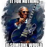 BB King  | I WOULD DO IT FOR NOTHING IF SOMEONE WOULD PAY MY BILLS | image tagged in bb king | made w/ Imgflip meme maker