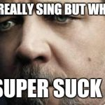 Jerkoff Javert Meme | I DON'T REALLY SING BUT WHEN I DO.. I SUPER SUCK !!! | image tagged in memes,jerkoff javert | made w/ Imgflip meme maker