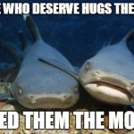 Hug a Shark Today | THOSE WHO DESERVE HUGS THE LEAST NEED THEM THE MOST | image tagged in empathetic shark | made w/ Imgflip meme maker