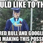 graduation | I WOULD LIKE TO THANK RED BULL AND GOOGLE FOR MAKING THIS POSSIBLE | image tagged in graduation | made w/ Imgflip meme maker