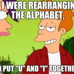 "Slick Fry Meme | IF I WERE REARRANGING THE ALPHABET, I'D PUT ""U"" AND ""I"" TOGETHER. 