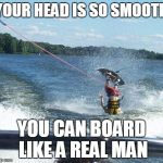 Nailed It Meme | YOUR HEAD IS SO SMOOTH YOU CAN BOARD LIKE A REAL MAN | image tagged in memes,nailed it | made w/ Imgflip meme maker
