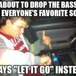 "DoucheBag DJ Meme | ABOUT TO DROP THE BASS ON EVERYONE'S FAVORITE SONG PLAYS ""LET IT GO"" INSTEAD 
