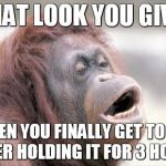 Monkey OOH Meme | THAT LOOK YOU GIVE WHEN YOU FINALLY GET TO PEE AFTER HOLDING IT FOR 3 HOURS | image tagged in memes,monkey ooh | made w/ Imgflip meme maker