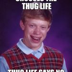 CHOOSES THE THUG LIFE THUG LIFE SAYS NO | image tagged in memes,bad luck brian | made w/ Imgflip meme maker