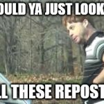 ed bassmaster would y alook at that | WOULD YA JUST LOOK AT ALL THESE REPOSTS | image tagged in ed bassmaster would y alook at that | made w/ Imgflip meme maker