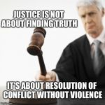 Justice and truth | JUSTICE IS NOT ABOUT FINDING TRUTH IT'S ABOUT RESOLUTION OF CONFLICT WITHOUT VIOLENCE | image tagged in judged,memes | made w/ Imgflip meme maker