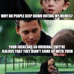 WHY DO PEOPLE KEEP DOWN VOTING MY MEMES? YOUR IDEAS ARE SO ORIGINAL, THEY'RE JEALOUS THAT THEY DIDN'T COME UP WITH THEM | image tagged in memes,finding neverland | made w/ Imgflip meme maker