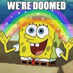 Rainbow Spongebob | WE'RE DOOMED | image tagged in rainbow spongebob,memes,imagination spongebob | made w/ Imgflip meme maker