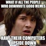 Think... | WHAT IF ALL THE PEOPLE WHO DOWNVOTE GOOD MEMES HAVE THEIR COMPUTERS UPSIDE DOWN | image tagged in memes,conspiracy keanu | made w/ Imgflip meme maker