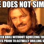 ONE DOES NOT SIMPLY USE A POWER DRILL WITHOUT SQUEEZING THE TRIGGER 7 OR 8 TIMES PRIOR TO ACTUALLY DRILLING SOMETHING | image tagged in memes,one does not simply,funny,funny memes,tool | made w/ Imgflip meme maker