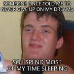 SOMEONE ONCE TOLD ME TO NEVER GIVE UP ON MY DREAMS SO I SPEND MOST OF MY TIME SLEEPING. | image tagged in memes,10 guy | made w/ Imgflip meme maker