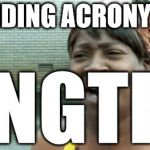 mfwidekwtflmao | AVOIDING ACRONYMS? ANGTFT | image tagged in memes,aint nobody got time for that | made w/ Imgflip meme maker