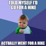 Success Kid Meme | TOLD MYSELF I'D GO FOR A HIKE ACTUALLY WENT FOR A HIKE | image tagged in memes,success kid,AdviceAnimals | made w/ Imgflip meme maker
