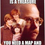 Vengeance Dad Meme | MY FAMILY IS A TREASURE YOU NEED A MAP AND SHOVEL TO FIND THEM | image tagged in memes,vengeance dad | made w/ Imgflip meme maker