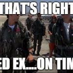 Top gun  | THAT'S RIGHT FED EX....ON TIME | image tagged in top gun | made w/ Imgflip meme maker