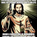Ghetto Jesus Meme | DRAW A AN IMAGE OF CHRIST HOLDING A GUN AND A BOTTLE OF MAD DOG 20/20 AND NOBOBY BATS AN EYE DRAW A CARICATURE OF MOHAMMED LOOKING LIKE A BA | image tagged in memes,ghetto jesus | made w/ Imgflip meme maker