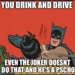 batman slapping robin no bubbles | YOU DRINK AND DRIVE EVEN THE JOKER DOESNT DO THAT AND HE'S A PSCHO | image tagged in batman slapping robin no bubbles | made w/ Imgflip meme maker