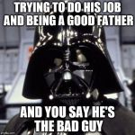 Darth Vader | TRYING TO DO HIS JOB AND BEING A GOOD FATHER AND YOU SAY HE'S THE BAD GUY | image tagged in darth vader | made w/ Imgflip meme maker