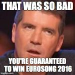 simon cowell | THAT WAS SO BAD YOU'RE GUARANTEED TO WIN EUROSONG 2016 | image tagged in simon cowell | made w/ Imgflip meme maker