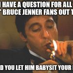 "Scarface Serious | SO I HAVE A QUESTION FOR ALL THE ""P.C."" BRUCE JENNER FANS OUT THERE WOULD YOU LET HIM BABYSIT YOUR KIDS? 