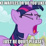 Twilight Sparkle Yelling | DO YOU LIKE WAFFLES OR DO YOU LIKE PANCAKES JUST BE QUIET PLEASE! | image tagged in twilight sparkle yelling | made w/ Imgflip meme maker