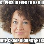 Rachel Dolezal | FIRST PERSON EVER TO BE GUILTY OF HATE CRIME AGAINST HERSELF | image tagged in rachel dolezal | made w/ Imgflip meme maker