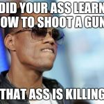 Dat Ass Meme | DID YOUR ASS LEARN HOW TO SHOOT A GUN? CUZ THAT ASS IS KILLING ME! | image tagged in memes,dat ass | made w/ Imgflip meme maker