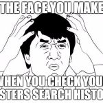 Jackie Chan WTF Meme | THE FACE YOU MAKE WHEN YOU CHECK YOUR SISTERS SEARCH HISTORY | image tagged in memes,jackie chan wtf | made w/ Imgflip meme maker
