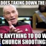 Picard Wtf Meme | WTF DOES TAKING DOWN THE FLAG HAVE ANYTHING TO DO WITH THE CHURCH SHOOTING??? | image tagged in memes,picard wtf | made w/ Imgflip meme maker