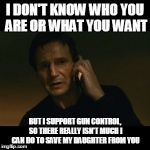 Liam Neeson Taken Meme | I DON'T KNOW WHO YOU ARE OR WHAT YOU WANT BUT I SUPPORT GUN CONTROL, SO THERE REALLY ISN'T MUCH I CAN DO TO SAVE MY DAUGHTER FROM YOU | image tagged in memes,liam neeson taken | made w/ Imgflip meme maker