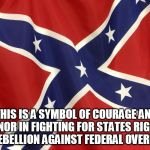 Confederate Flag | THIS IS A SYMBOL OF COURAGE AND HONOR IN FIGHTING FOR STATES RIGHTS AND REBELLION AGAINST FEDERAL OVERREACH. | image tagged in confederate flag | made w/ Imgflip meme maker