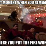 Star Trek Bridge Explosions | THAT MOMENT WHEN YOU REMEMBER WHERE YOU PUT THE FIRE WORKS | image tagged in star trek bridge explosions | made w/ Imgflip meme maker