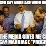 "I OPPOSED GAY MARRIAGE WHEN RUNNING NOW THE MEDIA GIVES ME CREDIT FOR GAY MARRIAGE ""PROGRESS"" 