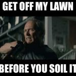 Get Off My Lawn | GET OFF MY LAWN BEFORE YOU SOIL IT | image tagged in clint eastwood lawn with american flag in back,clint eastwood,funny memes,angry | made w/ Imgflip meme maker
