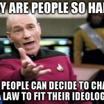 WHY ARE PEOPLE SO HAPPY NINE PEOPLE CAN DECIDE TO CHANGE A LAW TO FIT THEIR IDEOLOGY | image tagged in memes,picard wtf | made w/ Imgflip meme maker