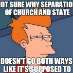 Separation of Church and State | NOT SURE WHY SEPARATION OF CHURCH AND STATE DOESN'T GO BOTH WAYS LIKE IT'S SUPPOSED TO | image tagged in memes,futurama fry | made w/ Imgflip meme maker